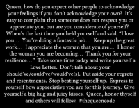 """Yes... #thequeencode: Queen, how do you expect other people to acknowledge  your feelings if you don't acknowledge your own? It's  easy to complain that someone does not respect you or  appreciate you, but are you considerate of yourself?  When's the last time you held yourself and said, """"I love  you... You're doing a fantastic job  Keep up the great  work... I appreciate the woman that you are... I honor  the woman you are becoming  Thank you for your  resilience  Take some time today and write yourself a  Love Letter. Don't talk about your  should've/could've/would've(s). Put aside your regrets  and resentments. Stop beating yourself up. Express to  yourself how appreciative you are for this journey. Give  yourself a big hug and juicy kisses  Queen, honor thyself  and others will follow. Yes... #thequeencode"""