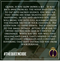 Memes, Obedience, and 🤖: QUEEN, IF YOU SLOW DOWN A BIT... IF YOU  BACK AWAY FROM ALL THE NOISE AND CHAOS,  TO TAP INTO SACRED SILENCE, YOU WILL SEE  THAT THERE ARE SOME SIGNIFICANT EVENTS  HAPPENING, IN YOU AND AROUND YOU, THAT  WILL BRING YOU INTO FULL ALIGNMENT WITH  THE HIGHER TRUTH OF YOUR EXISTENCE. PAY  ATTENTION TO THESE EVENTS. PAY ATTENTION  TO THE SMALL DETAILS. ATTUNE YOUR EAR TO  DIVINE INSTRUCTION AND ACT SWIFTLY IN  OBEDIENCE. WHEN YOU DO, YOU WILL FIND  HEALING AND GRACE THAT'S NEEDED TO END  THE INCESSANT STRUGGLES AND CONSTANT  SUFFERING THAT HAVE DISTRACTED YOU FROM  YOUR PURPOSE.  HTHEQUEENCODE Yes... #thequeencode