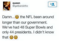 Nfl, Queen, and Presidents: queen  @igetbandztho  Damn... the NFL been around  longer than our government.  We've had 48 Super Bowls and  only 44 presidents. I didn't know  that 🤔🤔🤔 https://t.co/VGoOYJVr5t