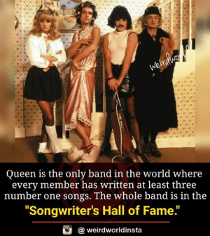 "Memes, Queen, and Songs: Queen is the only band in the world where  every member has written at least three  number one songs. The whole band is in the  ""Songwriter's Hall of Fame.""  @ weirdworldinsta"