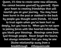 Journey, Memes, and Queen: Queen, it's time to create some new alliances.  You cannot become yourself by yourself. open  your heart to creating friendships that will  nourish you on your journey. You may haue  been burnt in the past or stabbed in the back  by people you thought were friends. It's hard  to trust again when you'Ue been hurt so  deeply, but you haue to. When you're not open  to joining forces with like-hearted indiuiduals,  you block your blessings. Blessings come from  God through people. Neuer forget the Source,  but always remember that you may be one  Diuine relationship away from a  breakthrough... Yes... #thequeencode