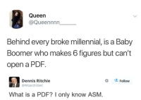 The real state of things.: Queen  @Queennnn  Behind every broke millennial, is a Baby  Boomer who makes 6 figures but can't  open a PDF.  Follow  Dennis Ritchie  @WizardrobeC  What is a PDF? I only know ASM. The real state of things.