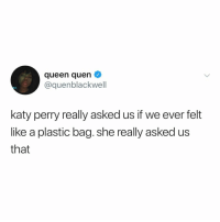 "sometimes its just one of those ""plastic bag"" kind of days you know (via: @QUENBLACKWELL): queen quen  cquenblackwell  katy perry really asked us if we ever felt  like a plastic bag. she really asked us  that sometimes its just one of those ""plastic bag"" kind of days you know (via: @QUENBLACKWELL)"