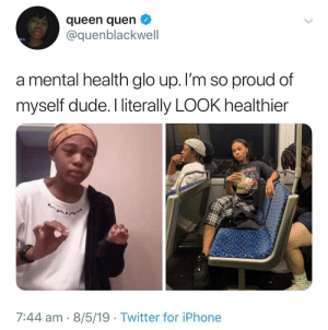 Blackpeopletwitter, Dude, and Funny: queen quen  @quenblackwell  a mental health glo up. I'm so proud of  myself dude. I literally LOOK healthier  7:44 am 8/5/19 Twitter for iPhone Glo-R-Us