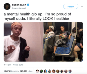 Dude, Glo Up, and Queen: queen quen  @quenblackwell  Follow  a mental health glo up. l'm so proud of  myself dude. I literally LOOK healthier  3:44 pm -7 May 2019  10,875 Retweets 127,951 Likes The difference is amazing
