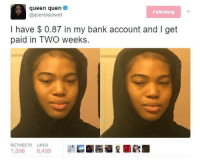 Blackpeopletwitter, Queen, and Bank: queen quen  @quenblackwell  Following  I have $ 0.87 in my bank account and I get  paid in TWO weeks.  RETWEETS LIKES  1,596 6,495 <p>Y'all sell gum by the stick or nah? (via /r/BlackPeopleTwitter)</p>