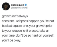 For anybody who's working on themselves this year: queen quen  @quenblackwell  growth isn't always  constant...relapses happen. you're not  back at square one. your growth prior  to your relapse isn't erased. take ur  your time. don't be so hard on yourself.  you'll be okay For anybody who's working on themselves this year