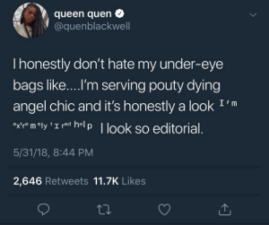 editorial: queen quen  @quenblackwell  I honestly don't hate my under-eye  bags like....I'm serving pouty dying  angel chic and it's honestly a look I'm  oxr m ly 'I red help   look so editorial  5/31/18, 8:44 PM  2,646 Retweets 11.7K Likes
