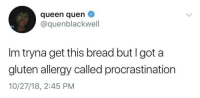Queen, Gluten, and Procrastination: queen quen  @quenblackwell  Im tryna get this bread but I got a  gluten allergy called procrastination  10/27/18, 2:45 PM