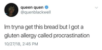Queen, Gluten, and Procrastination: queen quen  @quenblackwell  Im tryna get this bread but I got a  gluten allergy called procrastination  10/27/18, 2:45 PM procrustination