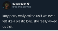 NOT IN TUNE!: queen quen  @quenblackwell  katy perry really asked us if we ever  felt like a plastic bag. she really asked  us that NOT IN TUNE!