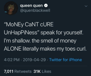"Being Alone, Dank, and Iphone: queen quen  @quenblackwell  ""MoNEy CaNT cURE  UnHapPiNess"" speak for yourself.  I'm shallow. the smell of money  ALONE literally makes my toes curl  4:02 PM 2019-04-29 Twitter for iPhone  7,011 Retweets 31K Likes MONEY CAN BUY HAPPINESS!! by seyruq MORE MEMES"
