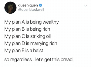 Being Rich, Plan B, and Queen: queen quen  @quenblackwell  My plan A is being wealthy  My plan B is being rich  My plan Cis striking oil  My plan D is marrying rich  My plan E is a heist  so regardless...et's get this bread. Rich by any means 💵💰 https://t.co/xOK8CySIh6