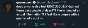 ridiculously: queen quen0 @quenblackwell 15h  does anyone else feel RIDICULOUSLY drained  these past couple of days??? like in need of an  actual hibernation?? I feel like a corpse with a  quarter of a soul rn.