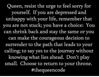 Journey, Life, and Memes: Queen, resist the urge to feel sorry for  yourself. If you are depressed and  unhappy with your life, remember that  you are not stuck, you have a choice: You  can shrink back and stay the same or you  can make the courageous decision to  surrender to the path that leads to your  calling; to say yes to the journey without  knowing what lies ahead. Don't play  small. Choose to return to your throne.  #the queen code Yes... #thequeencode