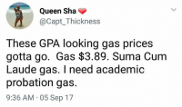 Good morning I woke up at 7am on a Saturday I don't know why my body is doing this to me: Queen Sha  @Capt_Thickness  These GPA looking gas prices  gotta go. Gas $3.89. Suma Cum  Laude gas. I need academic  probation gas.  9:36 AM 05 Sep 17 Good morning I woke up at 7am on a Saturday I don't know why my body is doing this to me