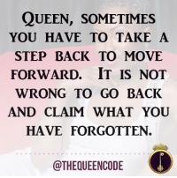 Yes... #thequeencode: QUEEN, SOMETIMES  YOU HAVE TO TAKE A  STEP BACK TO MOVE  FORWARD. IT IS NOT  WRONG TO GOBACK  AND CLAIM WHAT YOU  HAVE FORGOTTEN.  @THEQUEENCODE Yes... #thequeencode