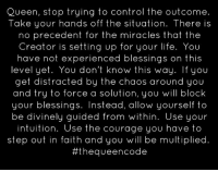 Memes, Queen, and Courageous: Queen, stop trying to control the outcome.  Take your hands off the situation. There is  no precedent for the miracles that the  Creator is setting up for your life. You  have not experienced blessings on this  level don't know this way. If you  get distracted by the chaos around you  and try to force a solution, you will block  your blessings  Instead, allow yourself to  be divinely guided from within. Use your  intuition. Use the courage you have to  step out in faith and you will be multiplied  #theque encode Yes... #thequeencode