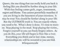 Yes...#thequeencode: Queen, the one thing that can really hold you back is  feeling like you should be further along in your life.  With that feeling comes guilt, anger, resentment,  regret and blame. You cannot powerfully manifest if  you are living in the basement of your emotions. It  may be true: You should be further along in your life.  But the ULTIMATE truth is: You are exactly where  you need to be. What's done is done. It's time to move  on. Stop playing in the mud. Stop playing the victim  Forgive yourself so you can freely forgive others. As  you do this, your life will begin to flow like a river.  Everything you think you've lost: time, money,  relationships etc. will be restored to you 1oo fold.  #theque encode Yes...#thequeencode