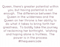 Yes... #thequeencode: Queen, there's greater potential within  you, but having potential is not  enough. The difference between the  Queen in the wilderness and the  Queen on her throne is her ability to  do what it takes to bring forth her  greatness. To boldly take the journey  of reclaiming her birthright. Wishing  and hoping alone is fruitless. The  power is in the process  #thequeen code Yes... #thequeencode
