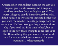 Yes... #thequeencode: Queen, when things don't turn out the way you  hoped, give thanks anyway. All things are  working together for your highest good. The  worst thing you can do is stay focused on what  didn't happen or try to force things to be the way  you want them to be. Resisting change does not  serve you. Neither does ignoring your emotions.  Cry if you need to. Take time to heal, but be  open to the new that's trying to come into your  life. If something that you wanted didn't work  out for you, maybe it was too small for your  potential... #thequeen code Yes... #thequeencode