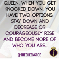 Ase' #thequeencode: QUEEN, WHEN YOU GET  KNOCKED DOWN, YOU  HAVE TWO OPTIONS  STAY DOWN AND  DECREASE OR  COURAGEOUSLY RISE  AND BECOME MORE OF  WHO YOU ARE  @THEQUEENCODE Ase' #thequeencode
