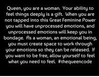 Yes... Queen, do you agree? #thequeencode: Queen, you are a woman. Your ability to  feel things deeply is a gift. When you are  not tapped into this Great Feminine Power  you will have unprocessed emotions, and  unprocessed emotions will keep you in  bondage. Fls a woman, an emotional being,  you must create space to work through  your emotions so they can be released. lf  you want to be free, allow yourself to feel  what you need to feel. Yes... Queen, do you agree? #thequeencode