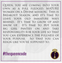 Memes, 🤖, and Reign: QUEEN, YOU ARE COMING IN TO YOUR  OWN AS A FULL FLEDGED, MATURE  WOMAN ON A DIVINE MISSION. THIS IS  BREAKOUT SEASON, AND IT'S TIME TO  LEAVE YOUR OLD IMMATURE WAYS  BEHIND. IT'S TIME TO GROW UP AND  SHOW UP IT'S TIME TO PUT YOUR  BIG GIRL  PANTIES  ON AND TAKE  RESPONSIBILITY FOR YOUR LIFE SO  THAT  YOU CAN EXPERIENCE THE FULLNESS OF  YOUR PURPOSE. SO  THAT YOU CAN  REIGN LIKE YOURE SUPPOSED TO  tithe queencode Yes... Queen, do you agree? #thequeencode