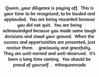 Memes, Queen, and Opportunity: Queen, your diligence is paying off. This is  your time to be recognized; to be lauded and  applauded. You are being rewarded because  you did not quit. You are being  acknowledged because you made some tough  decisions and stood your ground. When the  success and opportunities are presented, just  receive them... graciously and gracefully.  hey are well-earned and well-deserued. It's  been a long time coming. You should be  proud of yourself... Yes... #thequeencode