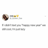 "We good😂🙌: @ Queen_Zae  If i didn't text you ""happy new year"" we  still cool, i'm just lazy We good😂🙌"