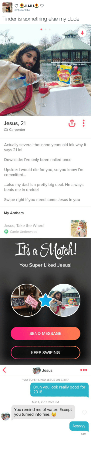 Bruh, Dad, and Dude: @Queenldle  Tinder is something else my dude   wedish  Fish  Jesus, 21  Carpenter   Actually several thousand years old idk why it  says 21 lol  Downside: I've only been nailed once  Upside: I would die for you, so you know I'm  committed...  ...also my dad is a pretty big deal. He always  beats me in dreidel  Swipe right if you need some Jesus in you  My Anthem  Jesus, Take the Wheel  Carrie Underwood   You Super Liked Jesus!  CIST RAT  SEND MESSAGE  KEEP SWIPING   Jesus  YOU SUPER LIKED JESUS ON 3/3/17  Bruh you look really good for  2016  Mar 4, 2017, 2:22 PM  You remind me of water. Except  you turned into fine.  Sent himovadere: LMAOOO