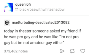 "The Real, Today, and Pro: queenlof  blackrosewithwhiteshadow  madturbating-deactivated2013082  today in theater someone asked my friend if  he was pro gay and he was like ""im not pro  gay but im not amateur gay either""  373,462 notes The real pros all have sponsorships"