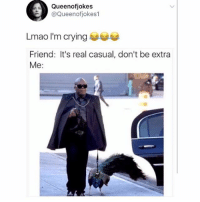 Crying, Lmao, and Lol: Queenofjokes  @Queenofjokes1  Lmao I'm crying  Friend: It's real casual, don't be extra  Me: 😂😂 Check out the peacock,lol