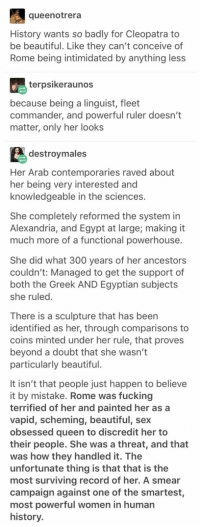 Beautiful, Fucking, and Sex: queenotrera  History wants so badly for Cleopatra to  be beautiful. Like they can't conceive of  Rome being intimidated by anything less  terpsikeraunos  because being a linguist, fleet  commander, and powerful ruler doesn't  matter, only her looks  destroymales  Her Arab contemporaries raved about  her being very interested and  knowledgeable in the sciences.  She completely reformed the system in  Alexandria, and Egypt at large; making it  much more of a functional powerhouse.  She did what 300 years of her ancestors  couldn't: Managed to get the support of  both the Greek AND Egyptian subjects  she ruled  There is a sculpture that has been  identified as her, through comparisons to  coins minted under her rule, that proves  beyond a doubt that she wasn't  particularly beautiful  It isn't that people just happen to believe  it by mistake. Rome was fucking  terrified of her and painted her as a  vapid, scheming, beautiful, sex  obsessed queen to discredit her to  their people. She was a threat, and that  was how they handled it. The  unfortunate thing is that that is the  most surviving record of her. A smear  campaign against one of the smartest  most powerful women in human  history. Cleopatra