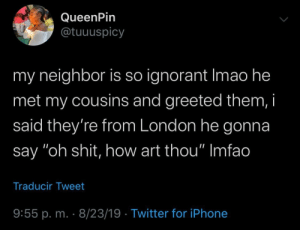 "Jolly good young lad, how's the weather over there?: QueenPin  @tuuuspicy  my neighbor is so ignorant Imao he  met my cousins and greeted them, i  said they're from London he gonna  say ""oh shit, how art thou"" Imfao  Traducir Tweet  9:55 p. m. 8/23/19 Twitter for iPhone Jolly good young lad, how's the weather over there?"