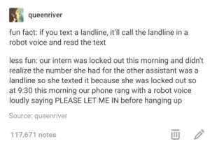 True facts about the landline: queenriver  fun fact: if you text a landline, it'll call the landline in a  robot voice and read the text  less fun: our intern was locked out this morning and didn't  realize the number she had for the other assistant wasa  landline so she texted it because she was locked out so  at 9:30 this morning our phone rang with a robot voice  loudly saying PLEASE LET ME IN before hanging up  Source: queenriver  117,671 notes  山 True facts about the landline