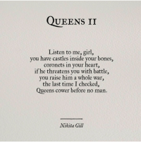 Threatens: Queens II  Listen to me, girl,  you have castles inside your bones,  coronets in your heart,  if he threatens you with battle,  you raise him a whole war,  the last time I checked,  Queens cower before no man  Nikita Gill