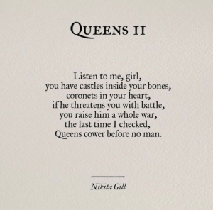 Bones, Girl, and Heart: QUEENS II  Listen to me, girl,  you have castles inside your bones,  coronets in your heart,  if he threatens you with battle,  you raise him a whole war,  the last time I checked,  Queens cower before no man.  Nikita Gill