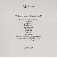 "empires: QUEENS  ""What is a queen without her king?""  I don't know, but let's ask  Cleopatra  Nefertiti,  Hatshepsut  Sammuramat,  Victoria,  Elizabeth,  Amina  Tzu-hsi and  the countless other kingless queens  who turned mere kingdoms inta  the greatest of Empires.  Nikita Gill"