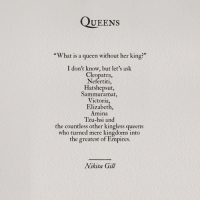 "Queen, What Is, and What Is A: QUEENS  ""What is a queen without her king?""  I don't know, but let's ask  Cleopatra  Nefertiti,  Hatshepsut  Sammuramat,  Victoria,  Elizabeth,  Amina  Tzu-hsi and  the countless other kingless queens  who turned mere kingdoms inta  the greatest of Empires.  Nikita Gill"