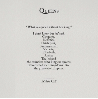 "empires: QUEens  ""What is a queen without her king?""  I don't know, but let's ask  Cleopatra,  Nefertiti,  Hatshepsut  Sammuramat  Victoria,  Elizabeth,  Amina  Tzu-hsi and  the countless other kingless queens  who turned mere kingdoms into  the greatest of Empires  Nikita Gill"