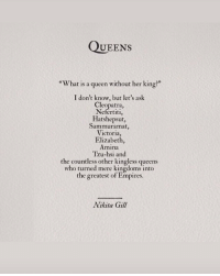 "empires: QUEEns  ""What is a queen without her king?""  I don't know, but let's ask  Cleopatra,  Nefertiti,  Hatshepsut,  Sammuramat,  Victoria,  Elizabeth,  Amına  Tzu-hsi and  the countless other kingless queens  who turned mere kingdoms into  the greatest of Empires.  Nikita Gill"