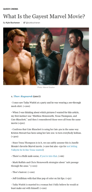 "Anaconda, Bailey Jay, and Chris Hemsworth: QUEER CINEMA  What Is the Gayest Marvel Movie?  By Kyle Buchanan@kylebuchanan  Photo: Marvel Studios   1. Thor: Ragnarok (2017)  I once saw Taika Waititi at a party and he was wearing a see-through  mesh shirt. (+200)  When I was thinking about which pictures I wanted for this article,  my first instinct was ""Shirtless Hemsworth, Tessa Thompson, and  Cate Blanchett,"" and then I remembered those were all from the same  movie (+50o)  Confirms that Cate Blanchett is using her late 40s in the same way  Kristen Stewart has been using her late 20s: to turn everybody lesbian  (+300)  Since Tessa Thompson is in it, we can safely assume this is Janelle  Monáe's favorite Marvel movie. (+200 but also -150 for not letting  Valkyrie be bi like Tessa wanted)  There's a Hulk nude scene, if you're into that. (+66)  Mark Ruffalo and Chris Hemsworth strategize about ""safe passage  through the anus."" (+100)  Thor's haircut. (+100)  Jeff Goldblum with that blue pop of color on his lips. (+50)  Taika Waititi is married to a woman but I fully believe he would at  least make out with himself. (+100) thorodinson: journalism peaked here"