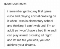 cubed: queer-ocemeoW:  i remember getting my first game  cube and playing animal crossing on  it when i was in elementary school  and thinking ' can't wait until I'm an  adult so i won't have a bed time and i  can play animal crossing all night'  and let me tell you kids, you can  achieve your dreams.