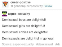 Demisexuals are all amazing and I love you so much ♥️ -Chance ♠️: queer-positive  genderqueerpositivity Follow  aspec-sexuality  Demisexual boys are delightful!  Demisexual girls are delightful!  Demisexual enbies are delightful!  Demisexuals are delightful in general!  Source: aspec-sexuality Demisexuals are all amazing and I love you so much ♥️ -Chance ♠️