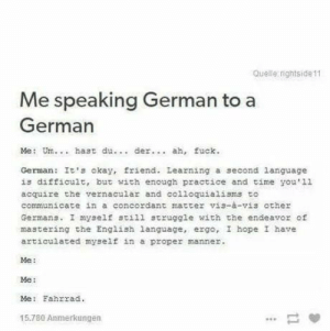 omg-humor:Germans: Queile rightside11  Me speaking German to a  German  Me: Um.. hast du  der. ah, fuck.  German: It's okay, friend. Leazning a second language  is difficult, but with enough practice and time you'1l  acquire the vernacula and colloquialisms to  communicate in a concordant matter vis-à-vis ather  Germans. I myself still struggle with the endeavor of  mastering che English language, ergo, I hope I have  articulated myself in a proper manner.  Me:  Me:  Me: Fahrrad.  15.780 Anmerkungen omg-humor:Germans