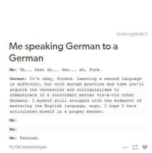 me_irl: Quelle rightside 11  Me speaking German to a  German  Me: Um. hast du. der.. ah, fuck.  German It's okay, friend. Learning a second language  is difficult, but with enough practice and time you'11  acquire the vernacular and co1loquialisms to  communicate in a concordant matter vis-à-vis other  Germans. I myself still struggle with the endeavor of  mastering the English language, ergo, I hope I have  articulated myself in a  proper manner.  Me  Me:  Me: Fahrrad  15.780 Anmerkungen  11 me_irl