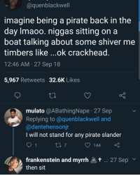 Crackhead, Money, and Zero: @quenblackwell  imagine being a pirate back in the  day lmaoo. niggas sitting on a  boat talking about some shiver me  timbers like ...ok crackhead  12:46 AM 27 Sep 18  5,967 Retweets 32.6K Likes  mulato @ABathingNape 27 Sep  Replying to @quenblackwell and  @dantehensonjr  I will not stand for any pirate slander  1  144  frankenstein and myrrh  then sit  ,+  27 Sep I have a car full of gas but zero money where should I go?