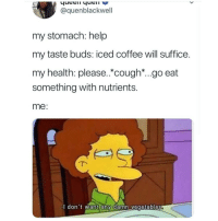 Instagram, Meme, and Memes: @quenblackwell  my stomach: help  my taste buds: iced coffee will suffice.  my health: please.*cough*...go eat  something with nutrients.  me:  l don't want any damn vegetables @soinnocentparent was voted 1 sexual meme page on instagram 😂💀🔞