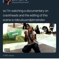 Bruh, Memes, and 🤖: @quenblackwell  so I'm watching a documentary on  crackheads and the editing of this  scene is ridiculousndjdnndndsn  ENTER  1.4M views bruh the nigga in the red 😭😭😭😭😭😭😭😭😭